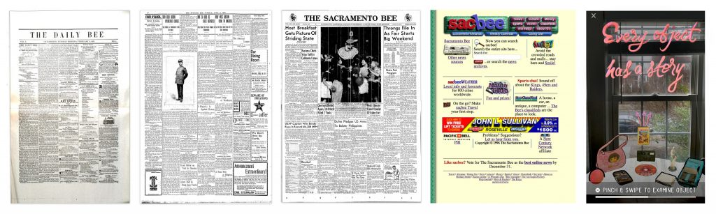 From left to right: February 3, 1857 — the first issue of the Sacramento Bee; April 5, 1898 — the Bee's first use of halftone engraving to publish a photograph. Subject: Sacramento Police Chief Thomas Dwyer; Sept. 4, 1954 — the first issue with a color photo (color lost in archiving.) Subject: Bebe the Clown welcoming kids to the state fair; December 29, 1996 — the first archive of SacBee.com in the Internet Archive; March 19, 2019 — Screenshot from McClatchy's Actual Reality